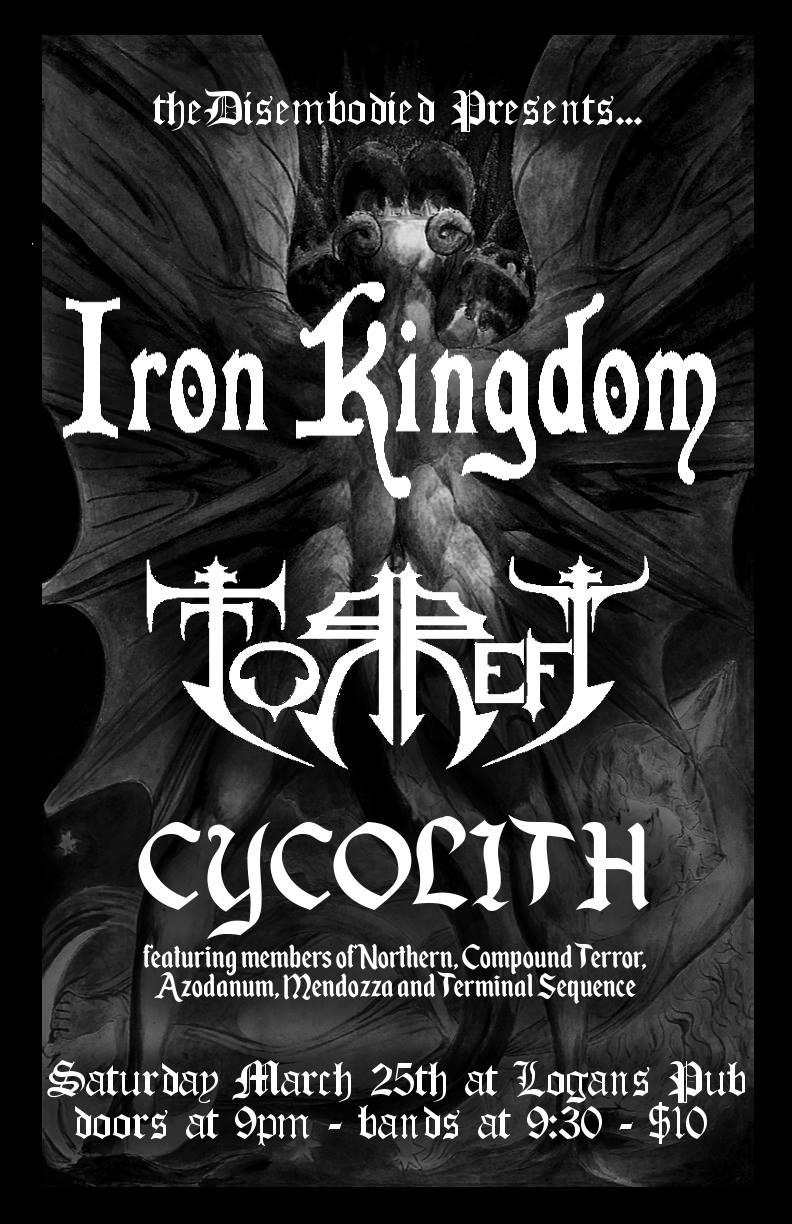 IronKingdom, Torrefy, Cycolith, March 25th Logans Pub