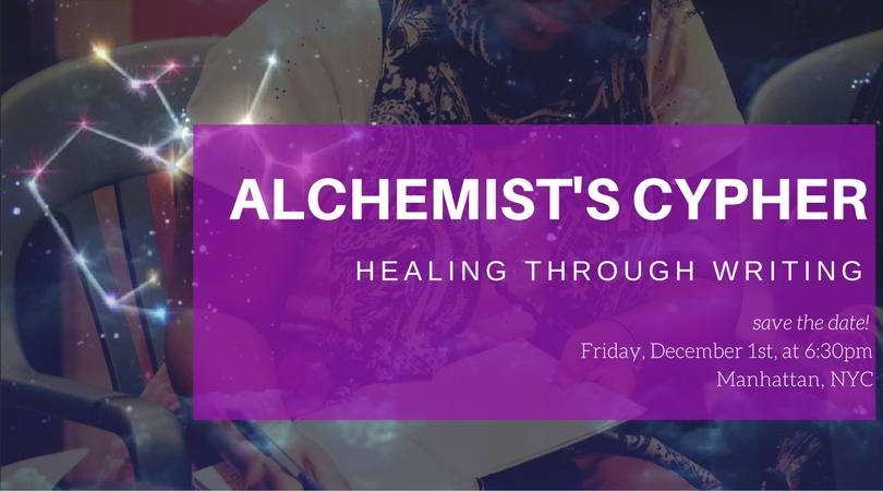 """Welcome to the Alchemist's Cypher - Healing Through Writing II  --- Join us on Friday, December 1st to step into the second edition of this gathering, aka """"cypher,"""" in which we intentionally journal and unearth stories that no longer serve us. Through this guided practice, we will shed the narratives that we have created for ourselves to make way to spell out the lives that we intend to lead.  This cypher will be more explicitly aligned with the astrological happenings of the present moment. In particular, we'll be engaging with our inner child and Chiron, the Wounded Healer in the midst of Sagittarius season. Everyone will also walk away from the gathering with a cocreated astrological birth chart by Veronica (@verosgotthejuice).  Collaborators are asked to bring a journal, something to write with, and anything that they would like to add to the community altar.  Reserve your spot   here !    DETAILS  When: Friday, December 1st, starting at 6:30pm  Where: 120 East 32nd Street, New York, NY 10016 *This cypher will prioritize POC/WOC/QTPOC folks, if you are an ally, please be mindful of this.   EXCHANGE  Sliding scale: $11-33"""
