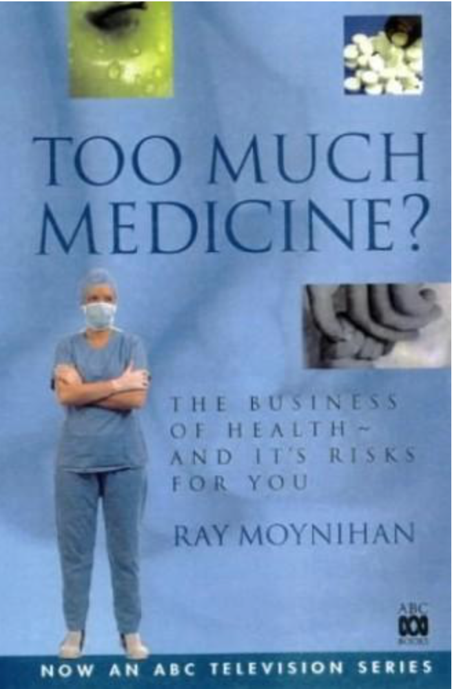 Too Much Medicine? The business of health - and its risks for you  (out of print, used copies available) By Ray Moynihan