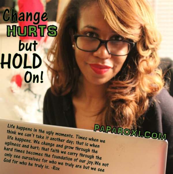 Change hurts_600_paparoxi_healthy living_rox_faith_God_Love_young_life_purpose_trials_hardships.jpg