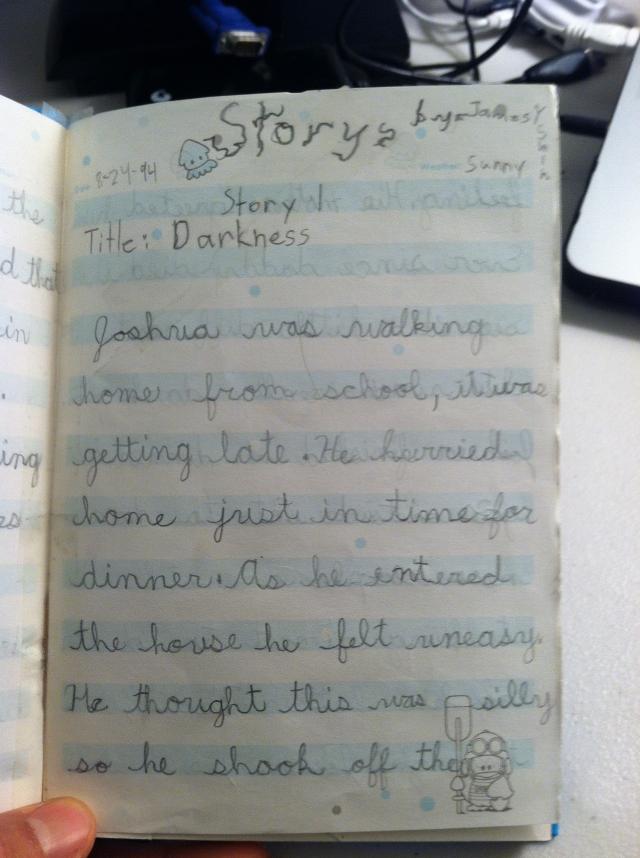 "While rummaging through my parent's house, I found a short short scary story I wrote eighteen years ago! It was during my Goosebumps™ phase. It was like finding a long, lost treasure.  Also, I learned I might've needed therapy then.   Below is the story. Just in time for Halloween.    Darkness    8/24/1994, Weather: Sunny   Joshua was walking home from school, it was getting late. He hurried home just in time for dinner. As he entered the house he felt uneasy. he thought this was silly so he shook off the feeling. His mother greeted him.   Ever since daddy died she seemed a little different. It was really dark now. Joshua finished his dinner. He go's outside into the darkness. People are still talking about the death of his father. ""Death,"" thought Joshua, is it dark and scary? A hand grabbed his shoulder. ""What the"", Joshua turns around and see's his father. Before he could scream a darkness swept over him.   He wakes up and he walks to his house. His mother was lying in her bed. He walks to the graveyard. All of a sudden blood gushes out of him, and his guts blow up. it is dark, it is death."