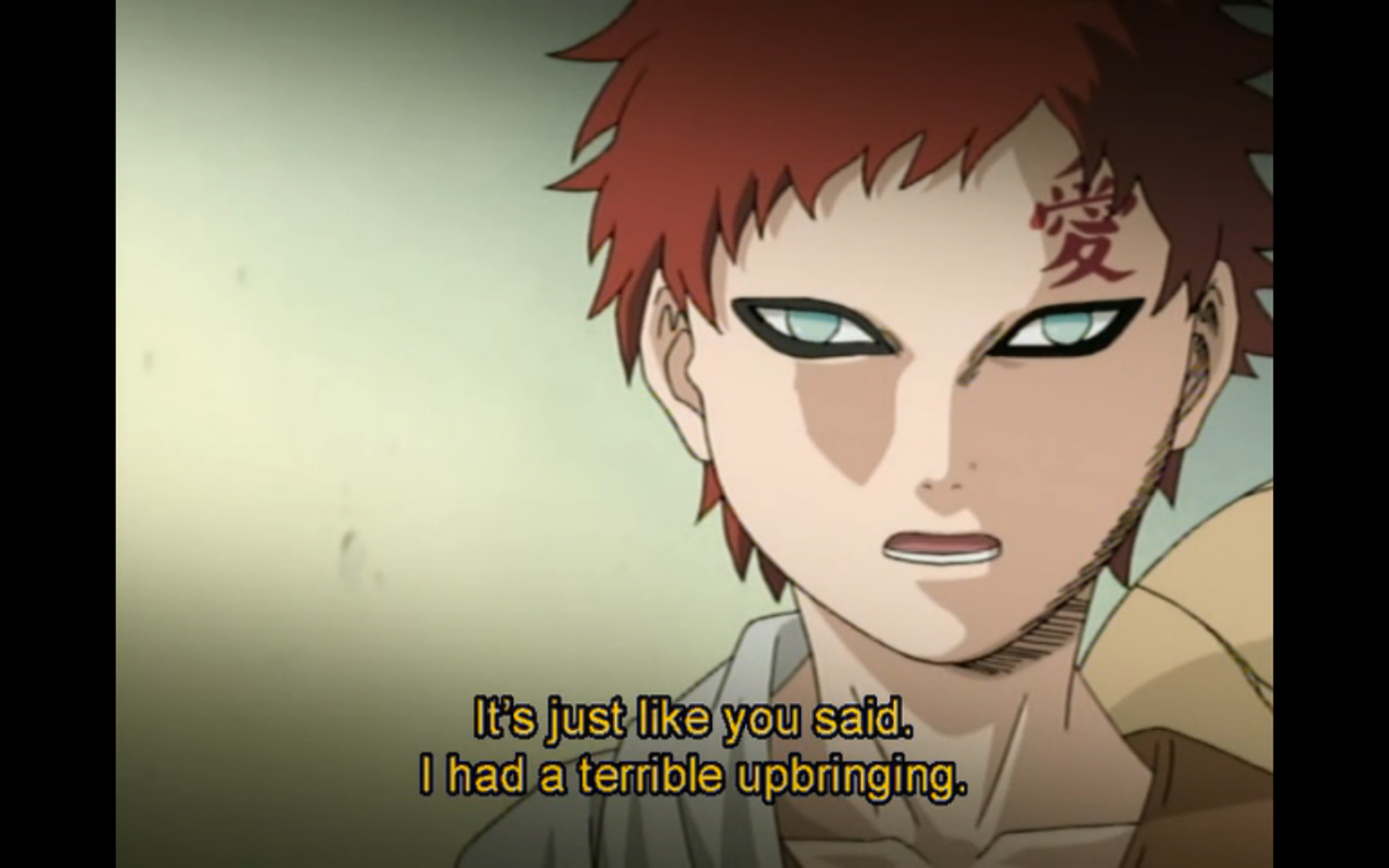 """I had a terrible upbringing.""   - Gaara of the Desert to Naruto Uzumaki and Shikamaru Nara   Episode 58  Naruto (original series)"