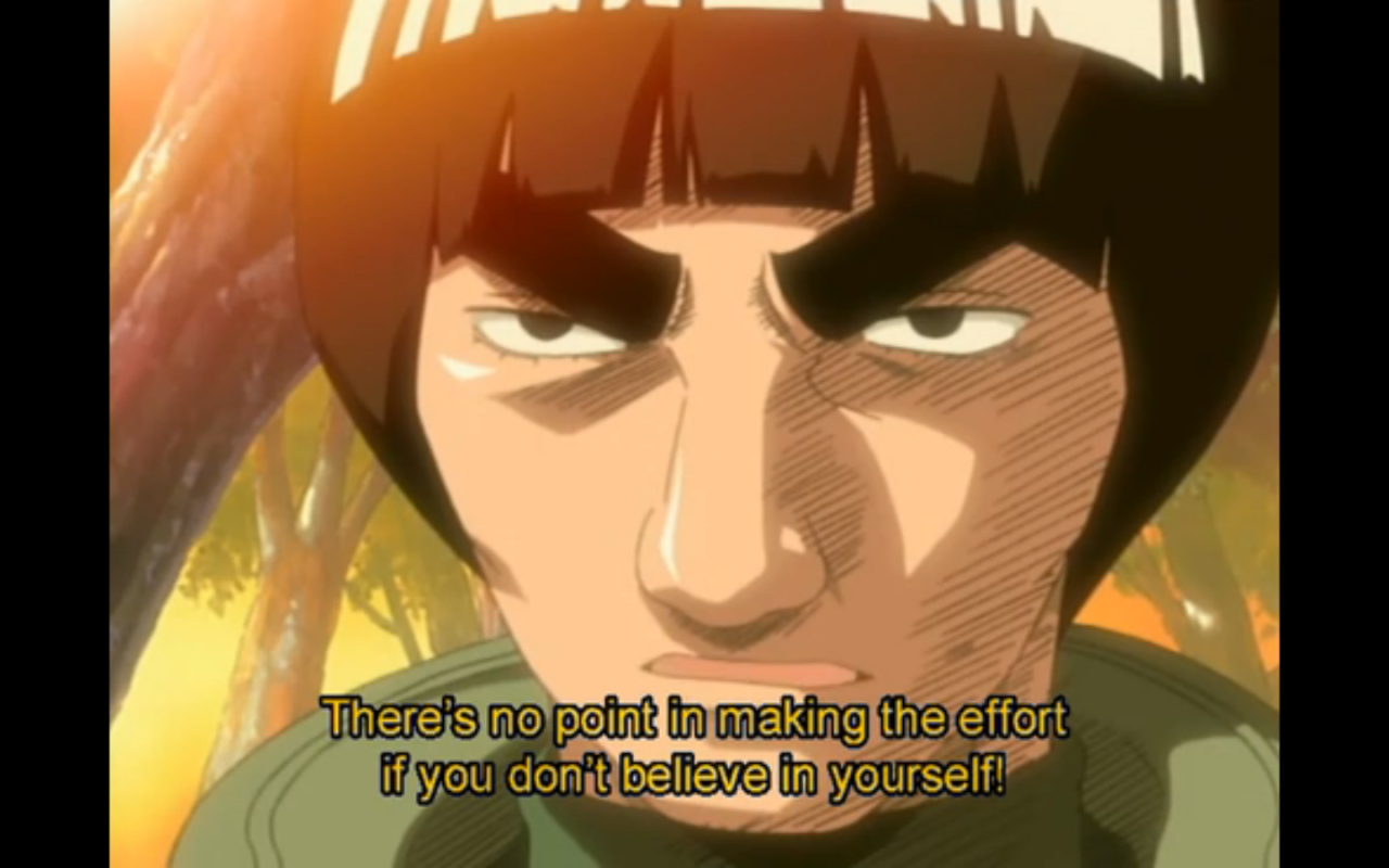 """There's no point in making the effort if you don't believe in yourself!""  - Guy Sensei to Rock Lee  Naruto (original series)  Episode 49    –    I would add: Belief and effort inform each other."