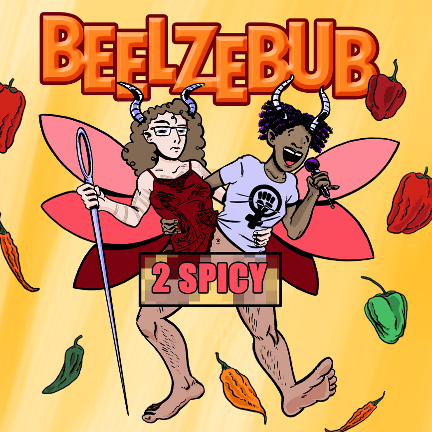 2 Spicy Podcast -  Comedian Elsa Waithe has joined forces with artist Heather Marie Scholl to become the two headed beast Beelzebub, the interracial lesbian couple of your nightmares. Taking on hot topics with sharp tongues and burning convictions. From politics, race, pop culture, and relationships everything the left leaning listener wants to hear.listen, subscribe, reviewiTunes, Stitcher, & Google Play