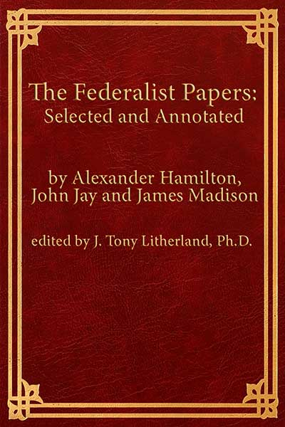 The Federalist Papers: Selected and Annotated  by Alexander Hamilton, John Jay, and James Madison  edited by J. Tony Litherland, Ph.D.