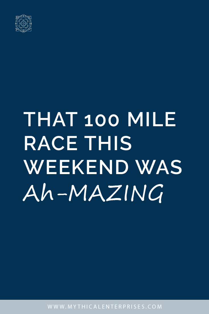 That 100 Mile Race this Weekend was Ah-Mazing
