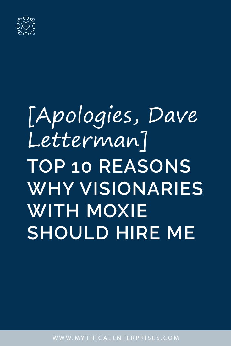 [Apologies, Dave Letterman] Top 10 Reasons Why Visionaries with Moxie Should Hire Me