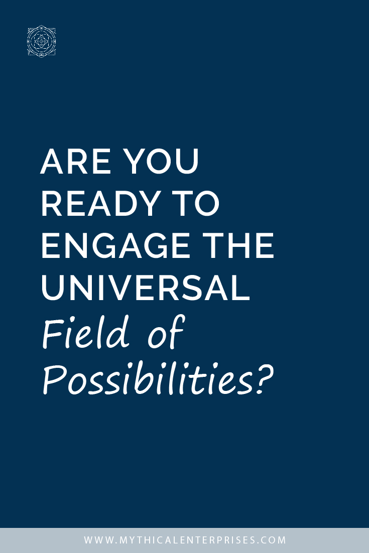 Are You Ready to Engage the Universal Field of Possibilities?