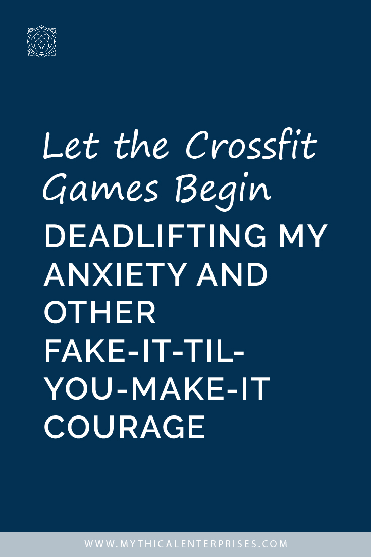 Let the Crossfit Games Begin Deadlifting My Anxiety and Other Fake-it-til-you-make-it Courage