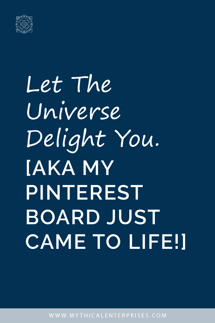 Let the Universe Delight You. [AKA My Pinterest Board Came to Life]