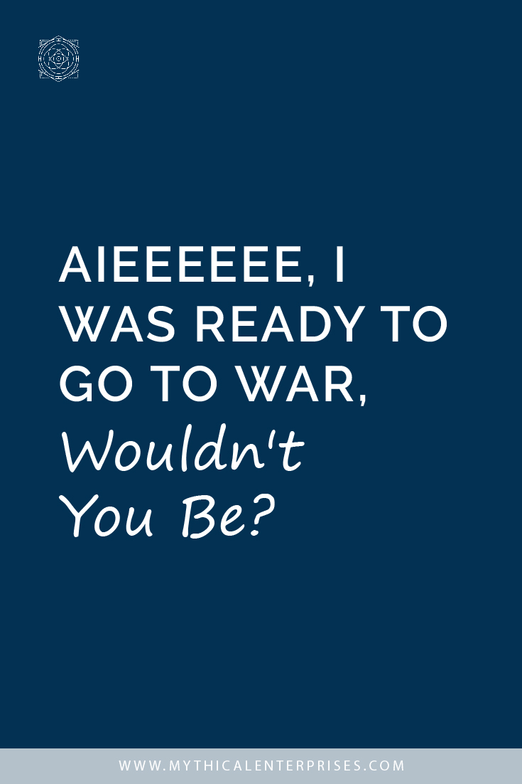 Aieeeeee, I Was Ready to Go to War, Wouldn't You Be?