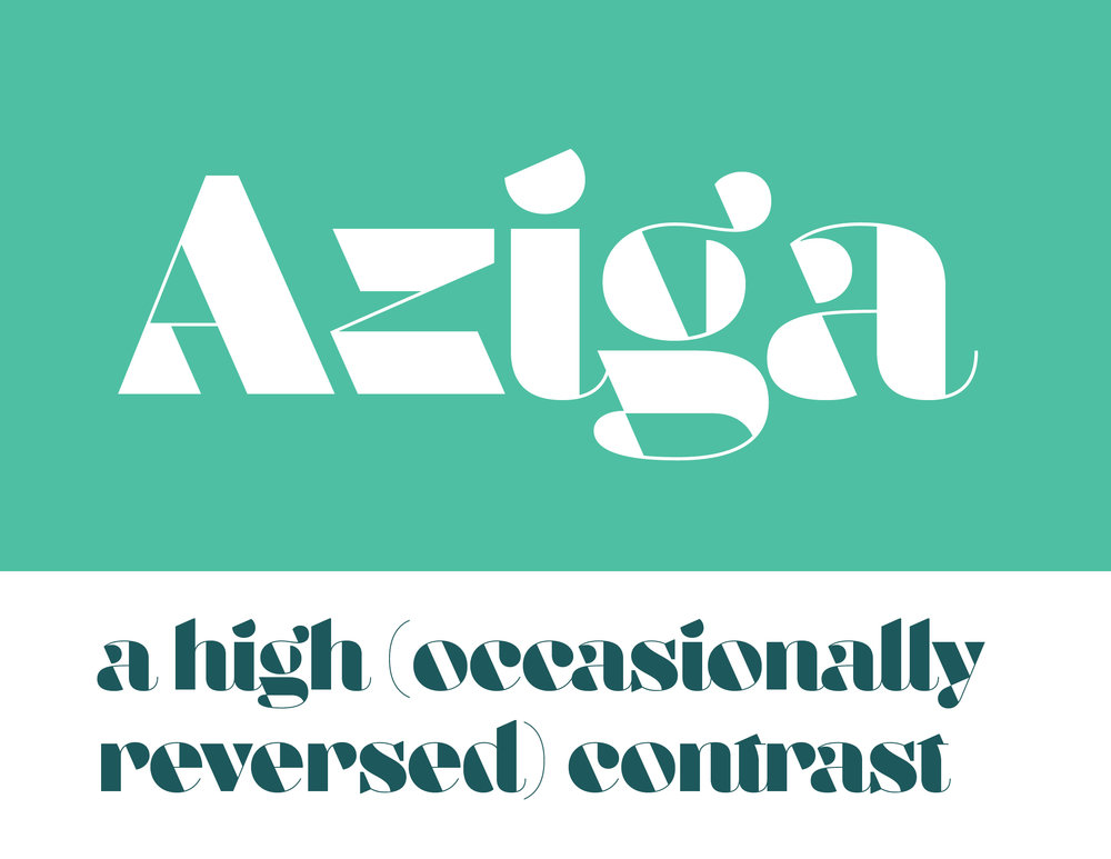 In a typeface category that has been sorely under-represented until now, Aziga is a high (occasionally reversed) contrast, postmodern, deconstructed-reconstructed, serifless (mostly), fashion didone!