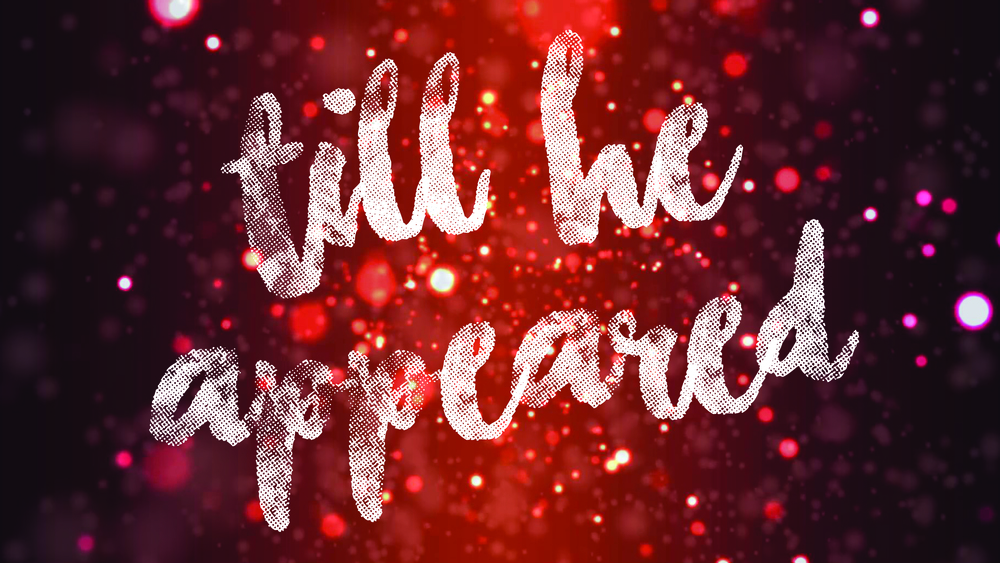 Till He Appeared // Dec 6th - 27th 2015