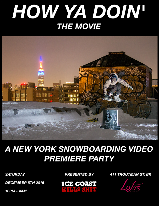 SAT 10PM Presented by NY based snowboard crew Ice Coast Kills Shit, comes 'How Ya Doin' movie . Premiering Sat Dec 5th at Lot45, 'How Ya Doin' features snowboarding filmed exclusively in the state of NY. The I.C.K.S movies have received international acclaim and featured in Transworld Snowboarding and Snowboarder Magazine. Come hang with us for the world premiere 'How Ya Doin' movie, live performance of The Loft Boys and a DJ spinning tunes all night. Head over to IceCoastKillsShit.com to see the teaser for 'How Ya Doin' now.
