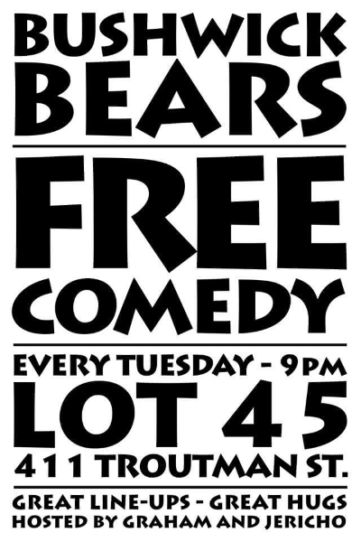 TUE 9PM Every Tuesday Graham VanBach and Jericho Davidson throw the party of the week, as the Bushwick Bears. Showcasing the best up and coming, as well as known international stars, this is the best bang for your buck free show you could see on a Tuesday! Come down, have a drink with the boys, and stay for the laughs you'll never forget! Bushwick Bears $6 Drink Specials: Ask for the Teddy Bear & Grizzly Bear!