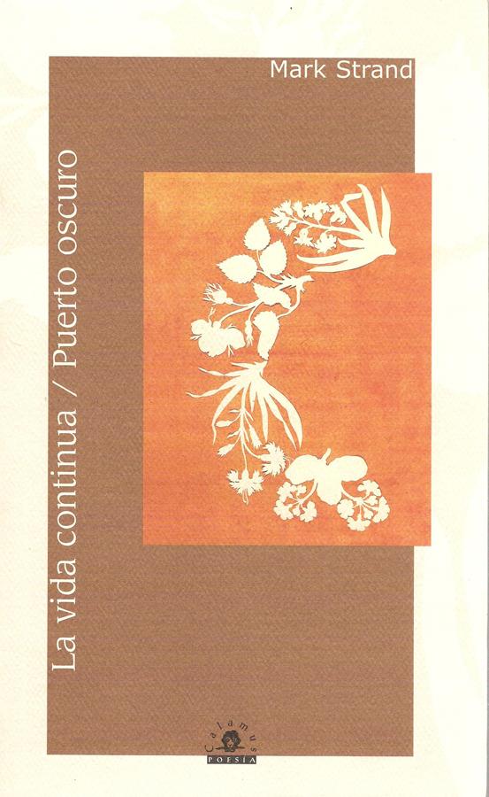 Mark Strand, La vida continúa. Puerto oscuro: la vida secreta de la poesía (prólogo) 1006, 106 p, 23 cm ISBN: 968-9045-07-5, 970-802-010-9