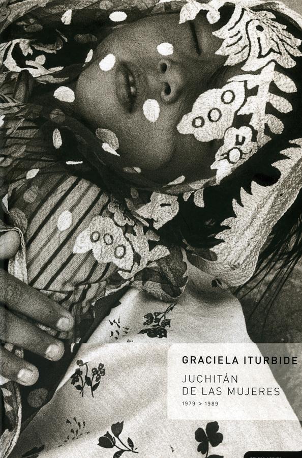 Graciela Iturbide, Juchitán de las mujeres; textos Elena Poniatowska, Mario Bellatin 2010, 103 p, 38 cm ISBN: 978-607-7515-30-2, 978-84-92480-53-1