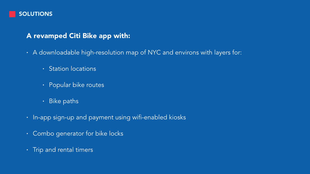 To address those concerns voiced by our interviewees, we created a new and improved version of the CitiBike app.   We intentionally proposed smaller, but feasible revisions to CitiBike's digital platforms, because hardware and system logistics are largely dependent on a variety of environmental, zoning, etc. factors outside our scope as designers and would be harder to implement.