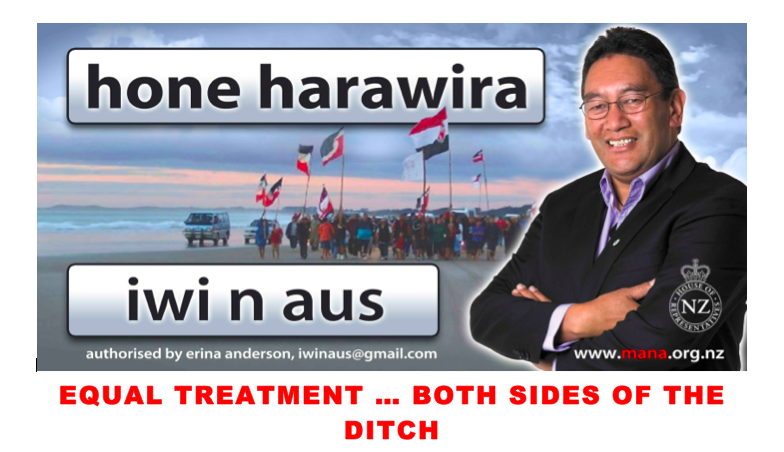 """Over the past few weeks I have been working with Erina Anderson and Iwi n Aus to help Kiwis overcome the prejudice of Australian legislation. Those efforts have culminated in my writing an Open letter to every MP in the Parliament of Australia including PM Tony Abbott."" Hone Harawira EQUAL TREATMENT … ON BOTH SIDES OF THE DITCH An open letter to every MP in the Parliament of Australia From Hone Harawira, Member of Parliament for Te Tai Tokerau, Aotearoa (NZ) Wed 12 March 2014 Tena koutou katoa (greetings to you all) I would like to address the grave situation facing New Zealanders living in Australia, created by the Family and Community Services Legislation Amendment (New Zealand Citizens) Act 2001 and the Australian Citizenship (Permanent Resident Status - New Zealand Citizens) Declaration 2001. Those two laws meant New Zealanders and their children moving to Australia after 26 February 2001 have had their access to Australian social security assistance and other rights afforded them previously, severely restricted. That effectively ended fair pathways for New Zealanders to residency, citizenship, the right to vote, medical treatment, and severely limited their ability to participate in mainstream Australian life - in direct contrast to the treatment that all Australian citizens receive while living in New Zealand. I know that many people have tried to raise this matter with your government but to no avail. As you well know, New Zealand and Australia have strong historical bonds dating back to colonial times, reinforced by sporting, cultural and trade relationships, and of course by ANZAC itself, and yet that shared and reciprocal history has been brought to an abrupt end, without full consultation between governments, and without consultation with those most affected – New Zealanders living and working in Australia. I suspect most Australians are not really aware of the oppressive impact of these law changes, and I know from talking to many of them, that they are genuinely dismayed at how badly New Zealanders are being treated by these laws. The evidence that I have seen suggests that New Zealanders are genuinely suffering from these law changes as they face difficulties at work and at home, and find that there is no help for them from government agencies. That suffering has over the past 10 years shown itself through increased work place accidents, homelessness, hunger, mental health issues, helplessness, frustration, isolation and abandonment, relationship breakdowns, domestic violence, poor health, stress and even suicide. I recognise Australia's sovereign right to determine its own pathway forward, but I call on each of you to also recognise the right of Australians living in New Zealand and New Zealanders living in Australia to enjoy the same measure of security and support, in both countries. In all fairness, I ask that you propose and/or support a parliamentary inquiry into the effects of the Family and Community Services Legislation Amendment (New Zealand Citizens) Act 2001 and the Australian Citizenship (Permanent Resident Status - New Zealand Citizens) Declaration 2001 on New Zealanders living in Australia, with a view to re-establishing the equity that both populations should rightfully enjoy in either country. heoi ano ra na WHAT CAN YOU DO? • Get in touch with Erina Anderson at iwinaus@gmail.com. • She runs Iwi n Aus to fight for you. She needs a hand… yours! • Email a short CV and offer to help; • Like, share and follow the Iwi n Aus facebook pages; • Check out links on www.iwinaus.org; • Sign the petition calling on the NZ Prime Minister to take action to defend Kiwis being harmed by Australian legislation, athttps://www.change.org/petitions/iwinaus • Ask your State and Federal MPs for their support; • Email me at hone.harawira@parliament.govt.nz or check out www.mana.net.nz for any help you think MANA can give you Hone Harawira MP, Te Tai Tokerau New Zealand House of Representatives Wellington Aotearoa / NZ"
