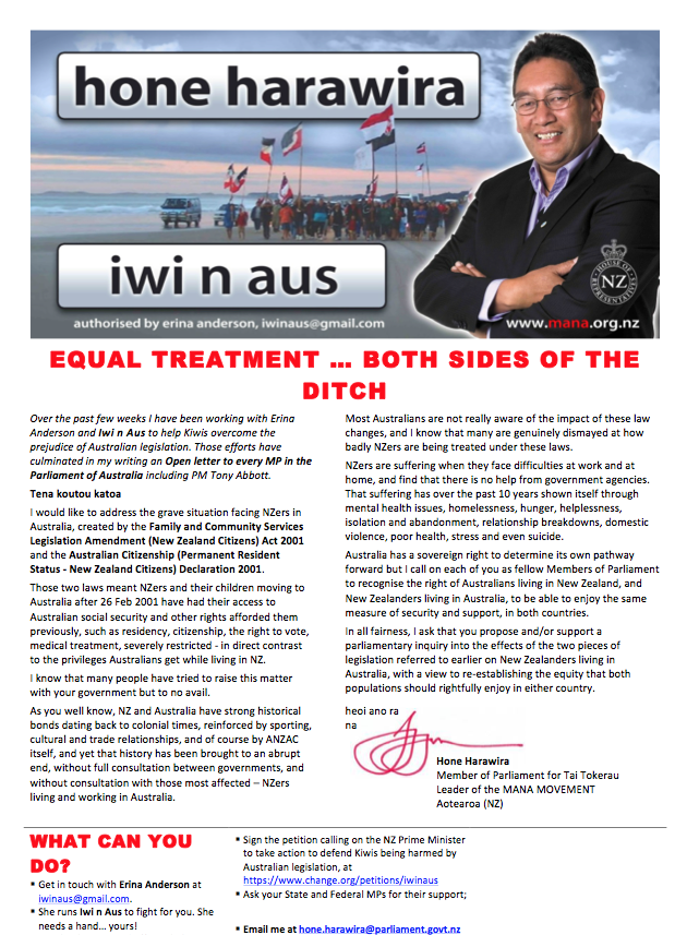 Over the past few weeks I have been working with Erina Anderson and Iwi n Aus to help Kiwis overcome the prejudice of Australian legislation. Those efforts have culminated in my writing an Open letter to every MP in the Parliament of Australia including PM Tony Abbott. Tena koutou katoa I would like to address the grave situation facing NZers in Australia, created by the Family and Community Services Legislation Amendment (New Zealand Citizens) Act 2001 and the Australian Citizenship (Permanent Resident Status - New Zealand Citizens) Declaration 2001. Those two laws meant NZers and their children moving to Australia after 26 Feb 2001 have had their access to Australian social security and other rights afforded them previously, such as residency, citizenship, the right to vote, medical treatment, severely restricted - in direct contrast to the privileges Australians get while living in NZ. I know that many people have tried to raise this matter with your government but to no avail. As you well know, NZ and Australia have strong historical bonds dating back to colonial times, reinforced by sporting, cultural and trade relationships, and of course by ANZAC itself, and yet that history has been brought to an abrupt end, without full consultation between governments, and without consultation with those most affected – NZers living and working in Australia.  Most Australians are not really aware of the impact of these law changes, and I know that many are genuinely dismayed at how badly NZers are being treated under these laws. NZers are suffering when they face difficulties at work and at home, and find that there is no help from government agencies. That suffering has over the past 10 years shown itself through mental health issues, homelessness, hunger, helplessness, isolation and abandonment, relationship breakdowns, domestic violence, poor health, stress and even suicide. Australia has a sovereign right to determine its own pathway forward but I call on each of you as fellow Members of Parliament to recognise the right of Australians living in New Zealand, and New Zealanders living in Australia, to be able to enjoy the same measure of security and support, in both countries. In all fairness, I ask that you propose and/or support a parliamentary inquiry into the effects of the two pieces of legislation referred to earlier on New Zealanders living in Australia, with a view to re-establishing the equity that both populations should rightfully enjoy in either country. heoi ano ra na Hone Harawira Member of Parliament for Tai Tokerau Leader of the MANA MOVEMENT Aotearoa (NZ)