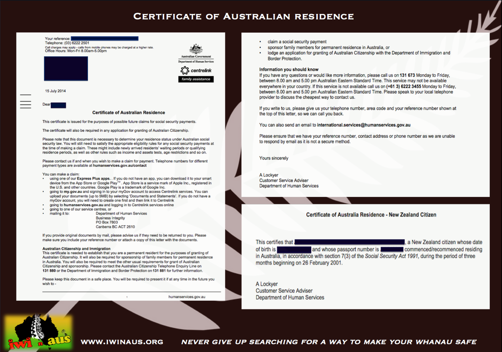 Anonymous testimony (below) of a whanau gaining Permanent Residency through the recently new discovered avenue:    ***Certificate of Australian Residence***    ***If you were living in Australia between the 27th Feb 2001 - 26th May 2001 AND you received any Centrelink payments up to 26th Feb 2004 e.g. Family Tax Benefit, Rental Assistance, job searches, Childcare etc OR made any inquiries either by ph  one or in person AND they have you recorded on their system you may be already a Permanent Resident therefore Protected and able to apply for Citizenship immediately .***   If you think you meet this criteria you will need to contact Centrelink International Services on 131 673 Opt 2 to request a Certificate of Australian Residence.   This avenue had for many years been closed off as Centrelink were supposed to be no longer re-issuing these certificates, however, suddenly they have resurfaced again! Which is a wonderful thing for many people.  smile emoticon   However, a word of caution. I have rung CIS a number of times and I have been getting the same types of mixed responses and contradictions depending on who takes the call so there seems to be confusion - a bit like Immigration!! I can however assure you this is legitimate and we have helped numerous people already.  As an aside, I also believe and have had confirmation from a Federal MP that there are some serious concerns around this policy and there are grounds to possibly form a class action law suit against the government because of poorly formed policy surrounding this avenue e.g. Why does Centrelink have the power to grant resident status in the first place? What about minors who were not able to apply themselves? This is easier said than done but I do believe it is our first REAL chance to fight something directly related to these laws which would begin to highlight and draw out the real reasons behind the 2001 legislations.  We do however need real life cases we can use and of course raise money for an immigration lawyer or find someone who would be willing to do it for free or pro bono. Anyway, we'll talk more about this as time goes on but for now, if you know anyone in this category let them know.  Nga mihi nui and thank you to our anonymous whanau for allowing us to share their experience, Erina   Testimony:  We lived in Aus in March 2001 but left 3 months later as my hubby couldn't find work. We were receiving Centrelink family assistance but it wasn't enough for us to survive on so we returned to NZ. I contacted Iwi in Aus and asked if we fit into the Transition Period LOOPHOLE as a Permanent Resident.  I rang Hobart international services ph 131673 opt 2, gave them my details and asked for a certificate of residency as I would like to apply for citizenship.   The first time I rang I was put through to an answer phone for Citizenship. I spoke to Erina who said no, I need to ring again but this time be confident! So I rang again, the second time I was told no it didn't apply to me and again was put through to Citizenship answer ph service again.   3rd time I rang back again and spoke to a lady at the call centre who once again said I needed to speak to Citizenship, this time I said 'No! I believe that I am a permanent resident and I need you to send me proof of this as we lived here in March 2001.   I am in the transition period as we lived here from March 2001 until June 2001 but had to return to NZ as my hubby couldn't get work. She asked why we didn't seek financial assistance to which I replied because we weren't here for 2 years!   We were forced to return home. She went and checked with her supervisor and returned apologising to me for the run-around as I had stated this is my 3rd phone call PLEASE DO NOT TRANSFER ME AGAIN!!!   I then received a CERTIFICATE OF AUSTRALIAN RESIDENCE for myself from Centrelink. I then rang back and asked for the rest of my families' letters which were then sent as well. We are now able to apply for Citizenship and ARE CLASSED AS PERMANENT RESIDENTS!  Anonymous WA