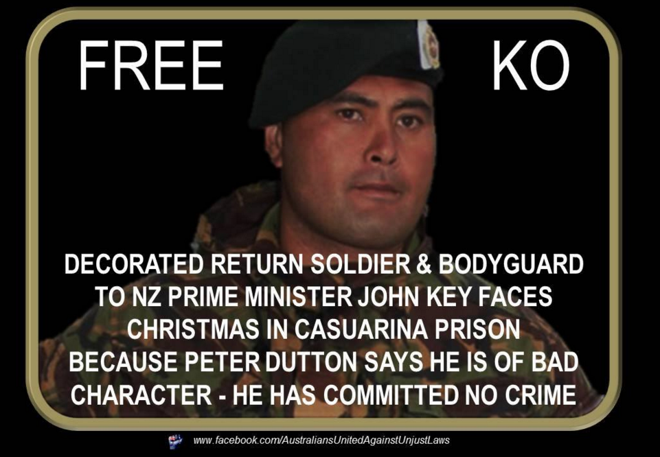 "Australians United Against Unjust Laws Page Liked · 10 December 2015 · Edited ·  We ask that when you share this picture that you copy and paste the hashtags in the bottom section to your post.  We need to have Ko home for Christmas his partner and child need him.  Ngati Konohi Te Eke Haapu is still sitting in Casuarina Prison in Western Australia! 'Ko' is a highly decorated return soldier who served in Afghanistan. He was also personal body guard to New Zealand Prime Minister John Key whilst he visited Afghanistan.  He was arrested in the car park of the prison after visiting a friend who is in prison. HE HAS COMMITTED NO CRIME & HAS NEVER SERVED A PRISON SENTENCE IN AUSTRALIA. Peter Dutton has labeled Ko to be of ""bad character"" and is being detained in Casuarina Prison for deportation back to NZ under Section 501 of the Immigration Act. This is a blatant abuse of the section 501 as Ko has never been convicted or served prison time for a crime in Australia and therefore does not match the criteria for deportation under the act. He is labeled to be of bad character because he is a member of the Rebels Motorcycle Club. Even the Australian Prime Minister Malcolm Turnbull says that ""Just because there are some Muslims who are radical it doesn't mean all Muslims are terrorists"", and we agree.. However not all members of Motorcycle clubs are criminals and therefore shouldn't be treated as such either.  Peter Dutton claims that he has a ""secret file"" on Ko... Yet we are yet to be given this file!! Quite simply Peter Dutton you have mucked up! You have imprisoned a man who is of honourable character and you are keeping him from his family at Christmas. We the people of Australia & New Zealand demand that you release this fine upstanding resident of this country and release him immediately! Peter Dutton should just #ManUp and admit that he has mucked up and has no control over his Western Australian Taskforce and do what is right by Ko..  #FreeKo #auspol #homeforchristmas #humanrights#SackDutton #Kiwis #NZ #Australia #nznews#Christmas #Free501s #OnlyTheStrong501s#ANZAC #Family #BikiesAreNotCriminalsOrTerrorists #MaoriParty #MaramaFox"