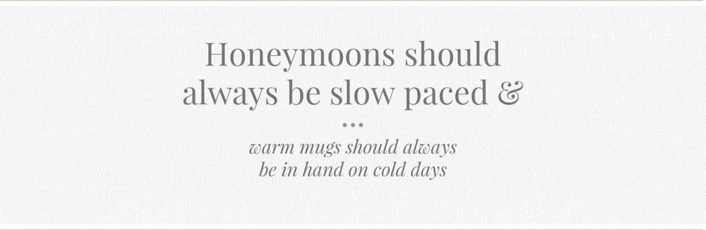 Honeymoons should always be slow paced and warm mugs should always be in hand on cold days.