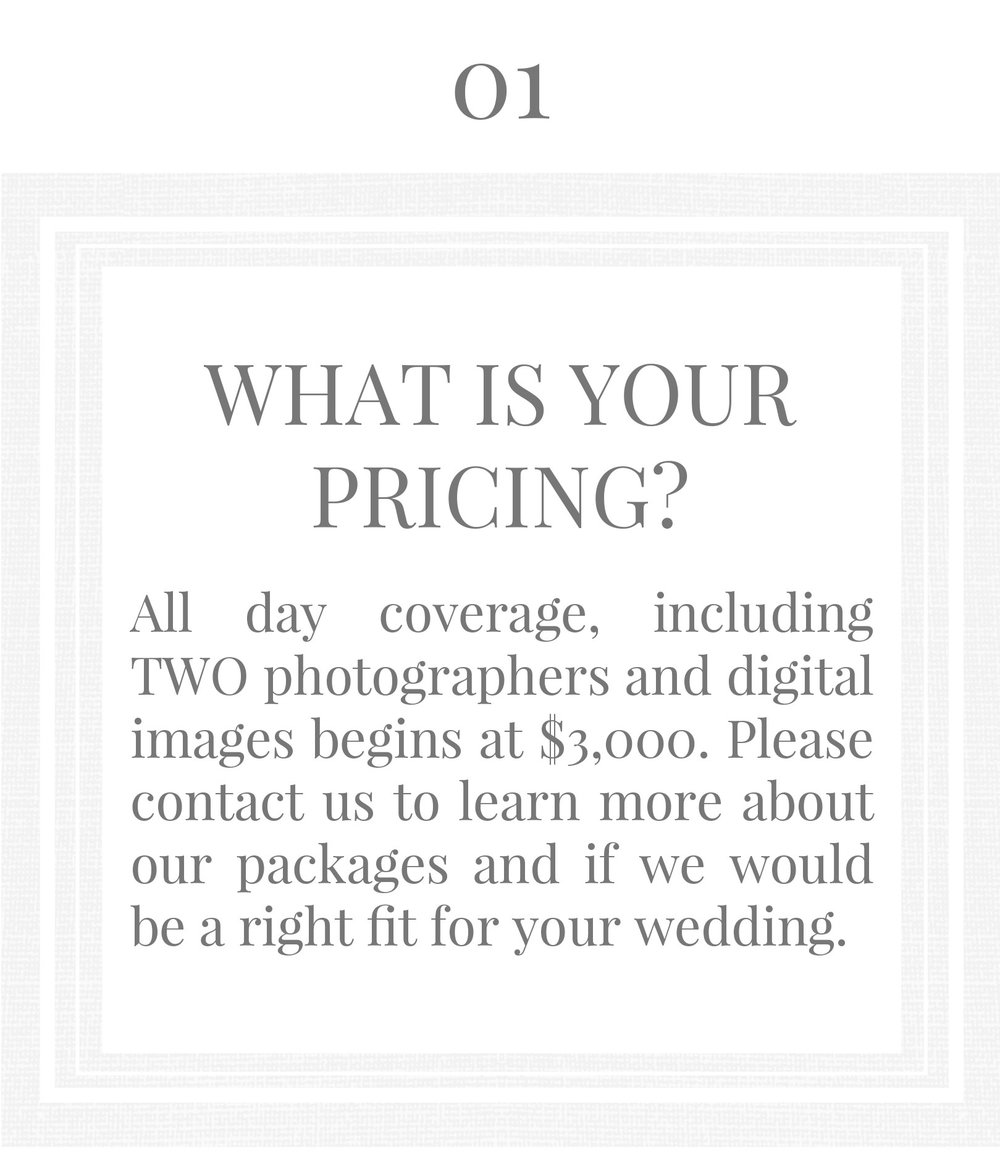 What is your pricing? All day coverage, including two photographers and digital images begins at $3000. Please contact us to learn more about our packages and if we would be a right fit for your wedding.