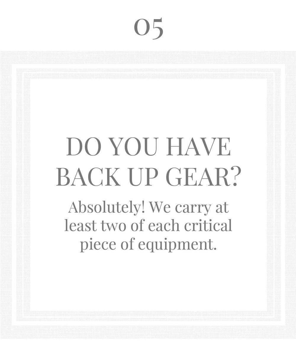 DO YOU HAVE BACK UP GEAR?Absolutely! We carry at least two of each critical piece of equipment.