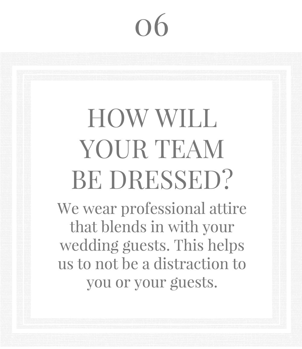 HOW WILL YOUR TEAM BE DRESSED?We wear professional attire that blends in with your wedding a. This helps us to not be a distraction to you or your guests.