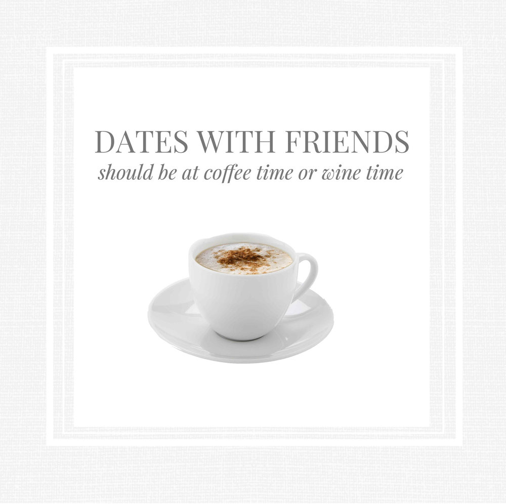 Dates with friends should be at coffee time or wine time.