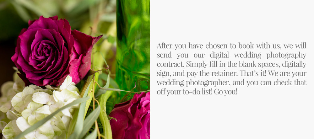 After you have chosen to book with us, we will send you our digital wedding photography contract. Simply fill in the blank spaces, digitally sign, and pay the retainer. That's it! We are your wedding photographer, and you can check that off your to-do list! Go you!