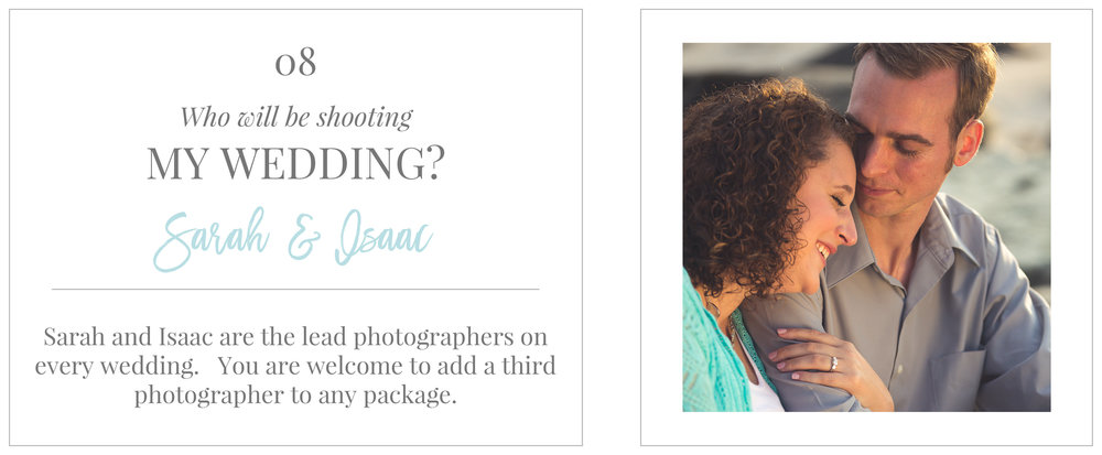 Sarah and Isaac are the lead photographers on every wedding.  You are welcome to add a third photographer to any package.