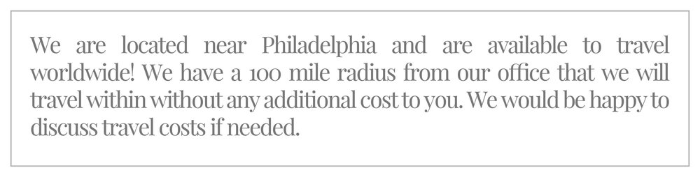 We are located near Philadelphia and are available to travel worldwide! We have a 100 mile radius from our office that we will travel within without any additional cost to you. We would be happy to discuss travel costs if needed.