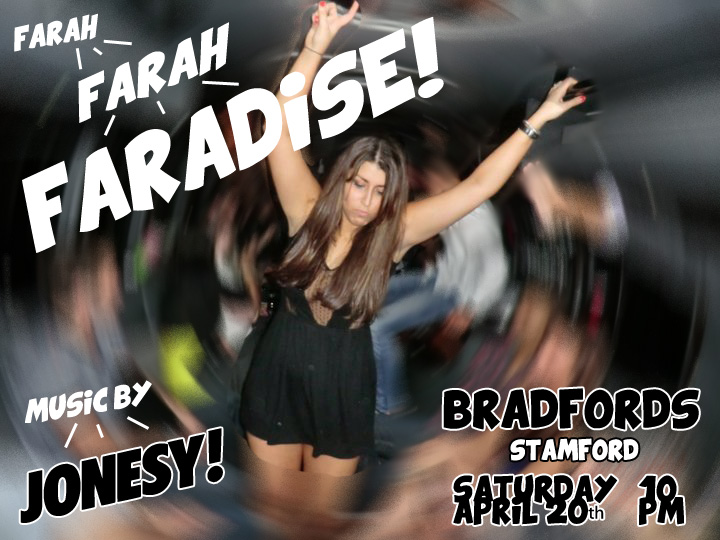 SATURDAY 4-20 WE BRING THE PARTY TO BRADFORDS STAMFORD TO CELEBRATE FARAH'S BIRTHDAY.  'FARADISE' OPENS AT 10.
