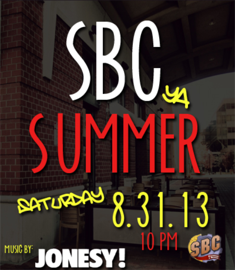 SBC ya Summer Pt. 2    SATURDAY, AUGUST 31, 2013 - 10 PM      Join us for the 2nd Edition of SBC ya Summer.  If you made it to the 1st  edition, you know what time it is!  Windows open and patio in full effect.  TankTops, Snapbacks, Booty Shorts, are all strongly recommended.  Music with JONESY begins at 10pm, and the lovely ladies of SBC will be serving up the liquids.  Hope to see everyone there!