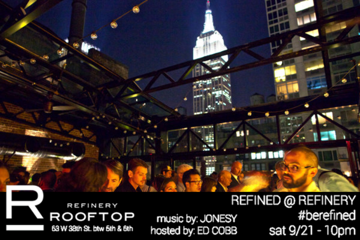 Facebook Invite     Join us Saturday, September 21st @ the Refinery Hotel Rooftop Bar. Doors open at 10pm. The rooftop will be lit by the Empire State Building, as we get lit off the cocktails! Dress to Impress. Music by JONESY. Hosted by Ed Cobb. #berefined