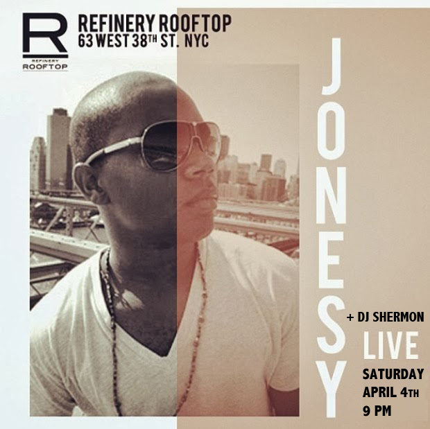 REFINERY ROOFTOP NYC  Saturday, APRIL 4th - 9 PM  MUSIC BY JONESY +  DJ SHERMON