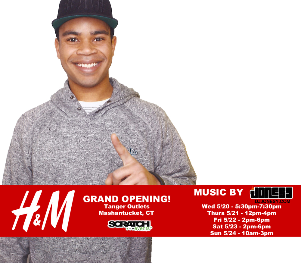 Wednesday 5/20 - Sunday 5/24 join me for the GRAND OPENING of H&M at the  Tanger Outlets by Foxwoods  in Mashantucket, CT.    MUSIC BY JONESY  Wednesday 5/20:  5:30pm-7:30pm  Thursday 5/21:  12pm-4pm  Friday 5/22:  2pm-6pm  Saturday 5/23:  2pm-6pm  Sunday 5/24:  10am-3pm  Big thanks to  Scratch Events !