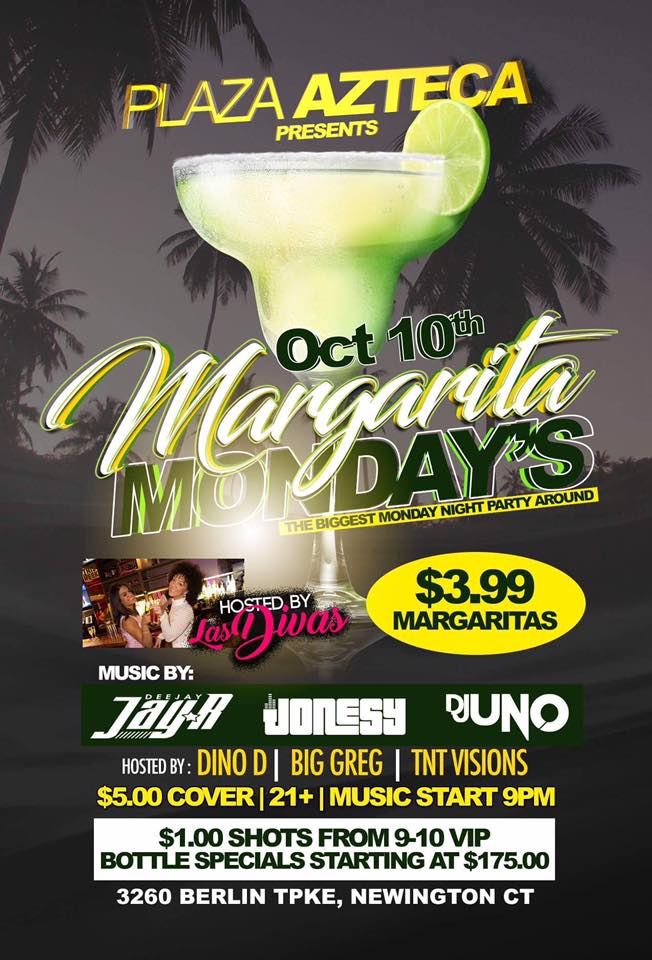 Monday, October 10th join me at Plaza Azteca in Newington, CT for Margarita Monday with music by DJ Uno, DJ Jay R & yours truly 9pm-close.  $3.99 Margaritas all night long!  Meet me there! $5 Cover.