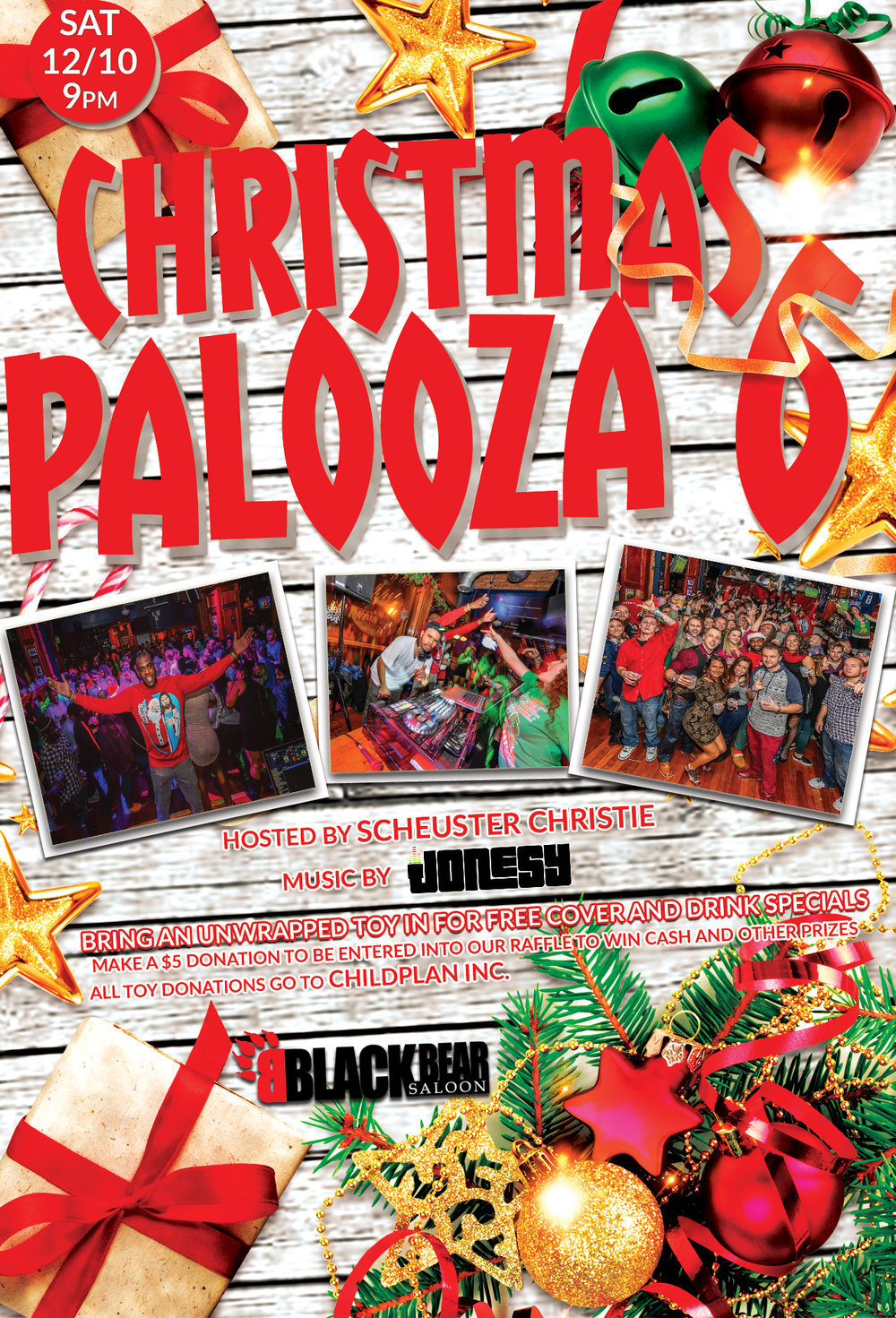 HARTFORD CT's BIGGEST PARTY, The CHRISTMASPALOOZA is back! For the sixth year, with the help and partnership of Black Bear Saloon, we aim to make this years party will be the best yet!     Please bring an unwrapped toy with you to the event and present it at the door. You will receive a wristband for drink specials and access to our exclusive top bar area.     Drink Specials:   $4 - ALL Draft Beers   $4 - ALL Wine   $4 - Mid Shelf Liquor Mixed Drinks   & an additional ChristmasPalooza Special Drink Menu     PLEASE NOTE: ONLY INDIVIDUALS THAT DONATE AN UNWRAPPED TOY WILL BE ALLOWED IN THE TOP BAR AND RECEIVE THE DRINK SPECIALS.     ALL TOYS WILL BE DONATED TO CHILDPLAN INC.  ChildPlan Inc.  50 Chapman Place, Room 2  East Hartford, CT 06108  www.childplan.org     Music will be spun by DJ Jonesy from 9:30 until close!   www.DJjonesy.com  IG: @thekidjonesy & @JonesyTeam  Photos will be taken by Connecticut Photographer/Artist Brittney Christie.  IG: dynasty_of_one  Make a $5 donation at the door to be entered into our raffle to win cash and other prizes.   PS: Feel free to dress in your wild holiday outfits. A family picture will be taken!  Social Media Postings: Please use the following hashtag in all posts.   #CP6   In conjunction to the ChristmasPalooza 6, we will also be celebrating the birthdays of the Matt Holmes (Dec 8th), Mark Wigglesworth (Dec 10th), and DJ Jonesy (Dec 12th)!!!!   Hope you can all join us. Happy holidays!