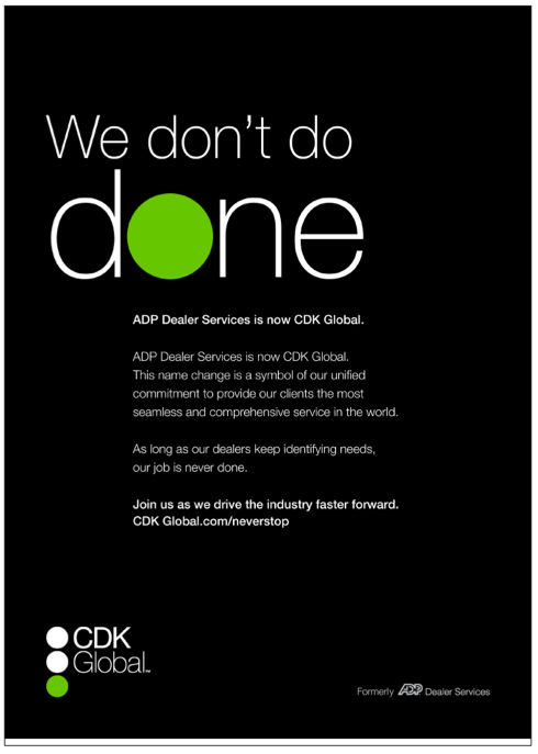 We don't do done ADP Dealer Services is now CDK Global. This name change is a symbol of our unified commitment to provide our clients the most seamless and comprehensive services in the world. As long as our dealers keep identifying needs, our job is never done. Join us as we drive the industry faster forward.