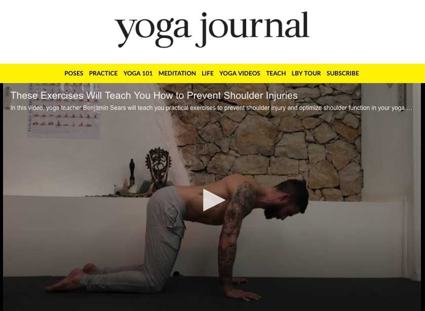FEATURE ON  YOGA JOURNAL   Ever experience shoulder pain in your yoga practice? Have a nagging shoulder injury that you can't quite kick? Here, yoga teacher Benjamin Sears demonstrates practical exercises to better understand your shoulders, optimize the way they function, and both prevent and heal shoulder injuries.