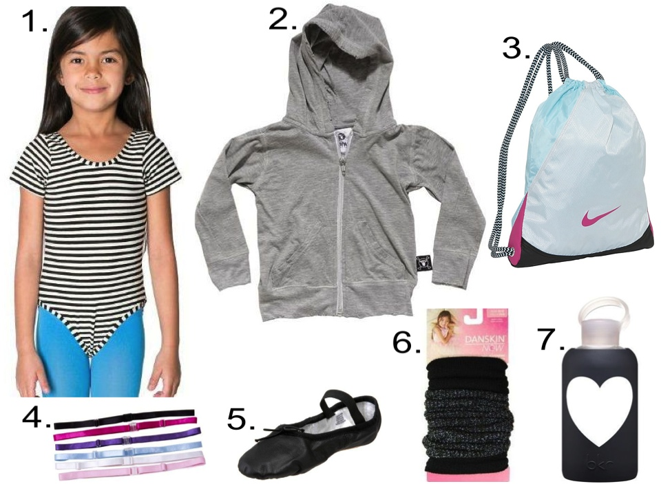For your little girl, I love a leotard worn with leggings and of course legwarmers. And don't forget a zip hoodie for layering, a gym sack for her stuff, hair bands to pull her hair back, a water bottle for hydration, and a pair of ballet slippers for coming and going to class.  1.  American Apparel Kids Short Sleeve Leotard  &  American Apparel Kids Opaque Stirrup Tight  | 2.  Nununu Light Zip Hoodie  | 3.  Nike Varsity Gymsack  | 4.  Threddies adjustable bra strap elastic headbands  | 5.  Bloch Dance Dansoft Ballet Slipper  | 6.  Danskin Girls Legwarmers  | 7.  BKR JET HEART WATER BOTTLE