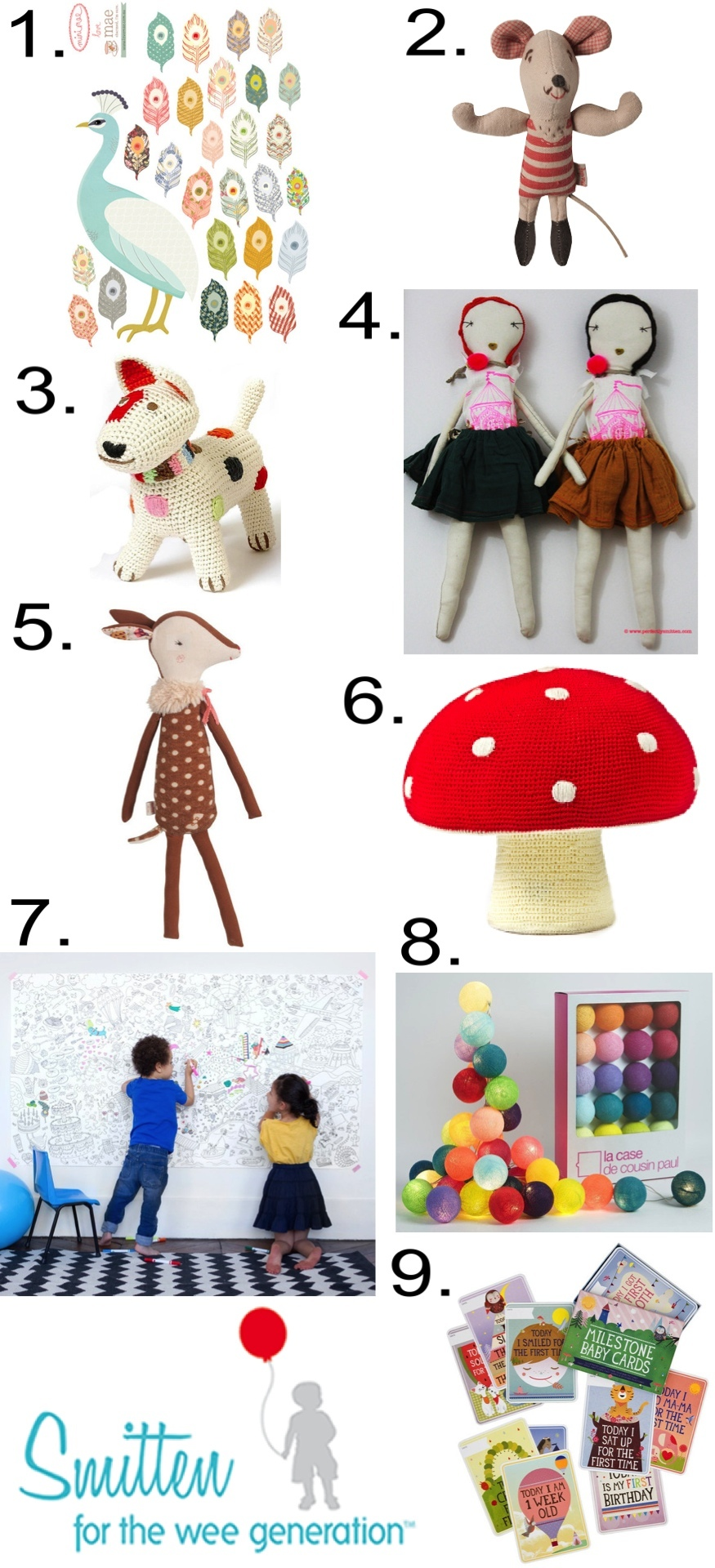 """Some of my favorite items we stock are:""  1.  MINI PEACOCK PLUMAGE WALL STICKER  2.  STRONGMAN MOUSE  3.  ORGANIC COTTON TERRIER   4.  JESS BROWN RAG DOLL   ""Some of our most popular items are:"" 5.  BAMBI DEER DOLL  6.  MUSHROOM POUF  7.  GIANT COLORING PAGE  8.  BALL GARLAND LIGHT KIT   9.  MILESTONE BABY CARDS"