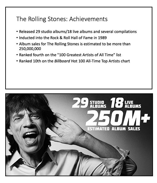 Figure 2 – The Rolling Stones wouldn't get any satisfaction with the top slide—their achievements are buried in the bullets. The slide on the bottom pulls out the big numbers and helps the audience visually grasp their achievements.