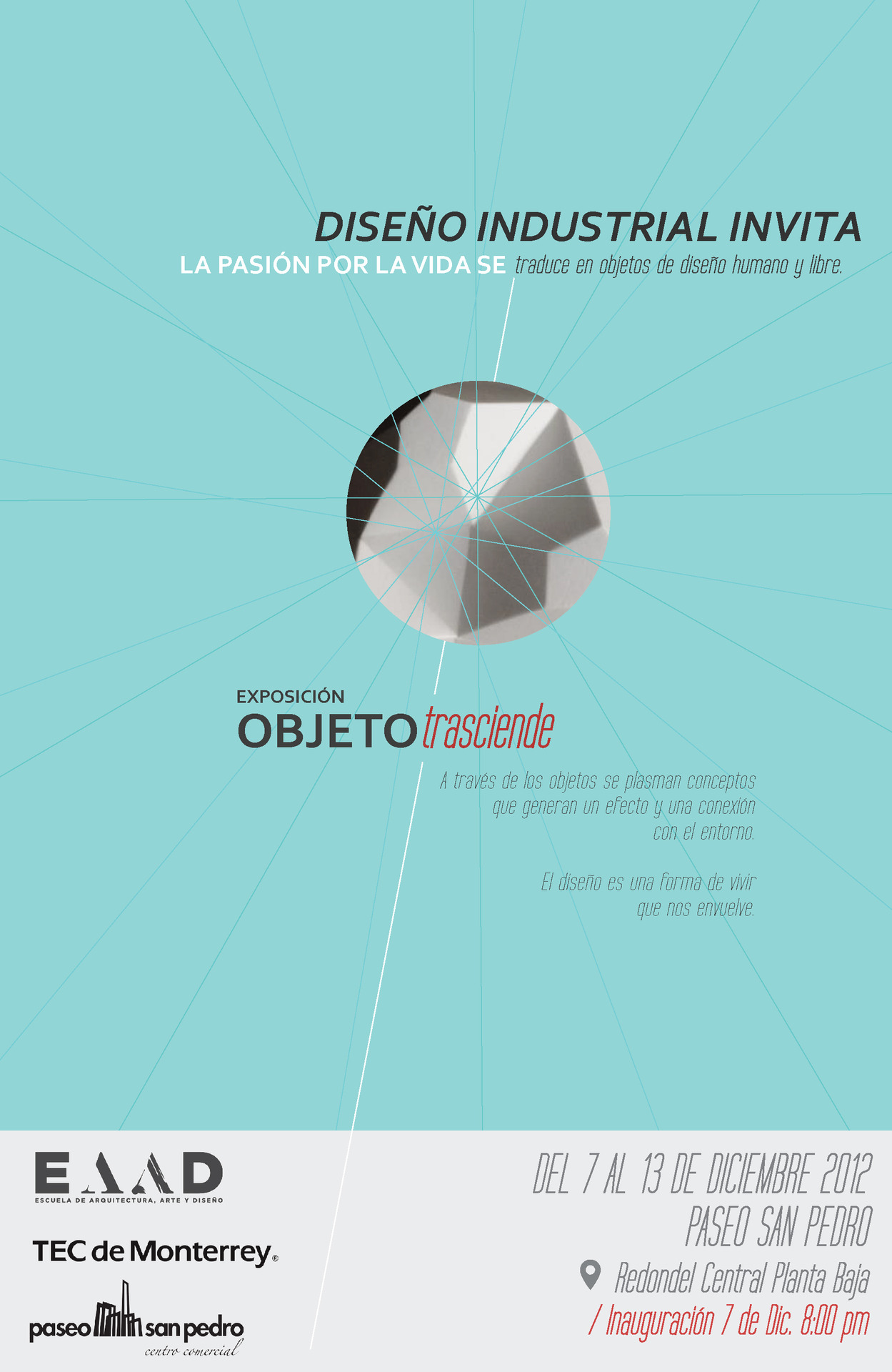 "Objeto Trasciende Exhibition The Tec de Monterrey's Industrial Design department is organizing the ""Objeto Trasciende"" exhibition where they will show work from students and alumni at Paseo San Pedro. Several recent projects from the studio like Ofimodul's Línea01 and Casa Bosques' Primer Objeto will be featured on the show that will take place from December 7th to the 13th. Please join us at the inauguration this Friday 7th of December at 8pm."