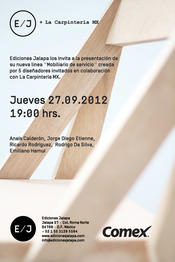 Ediciones Jalapa + La Carpintería MX Opening     Please join us this Thursday 27 of September at 7PM in Ediciones Jalapa for the opening of our Project in collaboration with La Carpintería MX. Five young designers; Anais Calderon, Ricardo Rodriguez, Rodrigo Da Silva, Emiliano Hamui and myself worked on service furniture objects produced by LCMX under the design direction of E/J's team. We are very proud of the results and hope you can join us at the event.