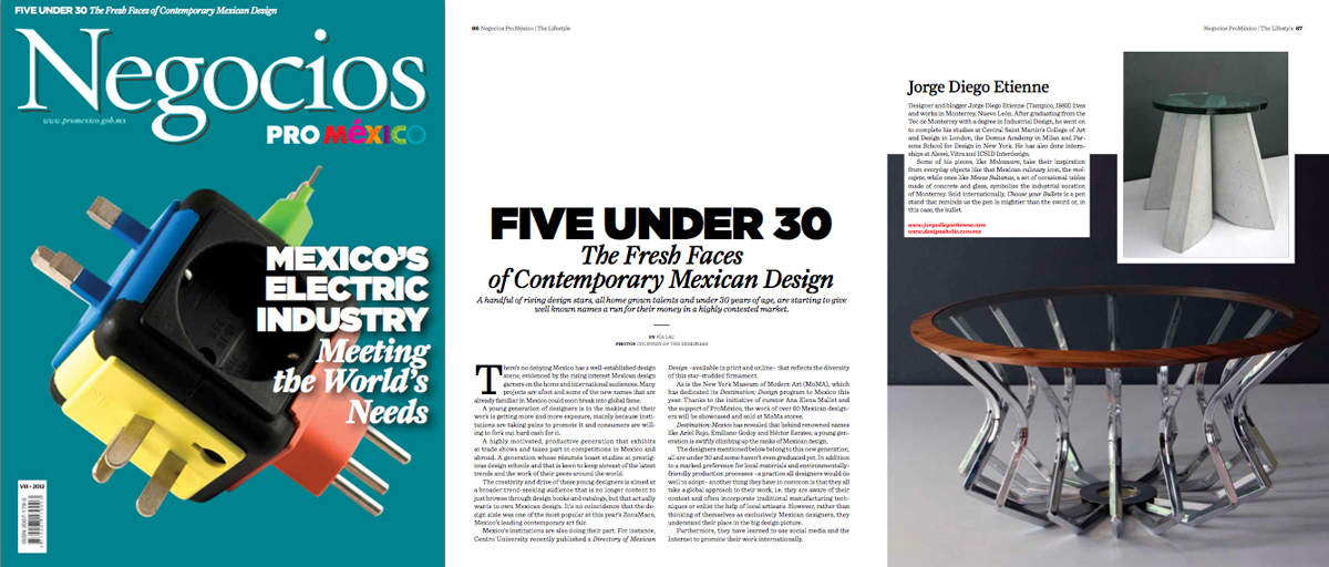 "Five Under 30, The Fresh Faces of Contemporary Mexican Design     Another important Mexican publication has feature our studio. ProMexico's ""Negocios"" business magazine included us in their ""Five Under 30, The Fresh Faces of Contemporary Mexican Design"" article together with our talented friends Christian Vivanco, Moises Hernandez and Ian Ortega. Here we have an excerpt from the article:    "" A handful of rising design stars, all home grown talents and under 30 years of age, are starting to give well known names a run for their money in a highly contested market.""        Read the article online here.     Download the magazine PDF here."