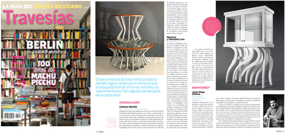 Travesias: mexican design guide Mexico's Travesias magazine has feature my profile at their Mexican Design Guide special written by curator Ana Elena Mallet. Designers and studios from different cities in Mexico such as Ariel Rojo, Cecilia Leon de la Barra, Eos México, Hector Esrawe, Omellete, Pirwi among others give a clear perspective of the design panorama throughout the country. It's great to be included representing Monterrey's design scene. Visit Travesia's website here